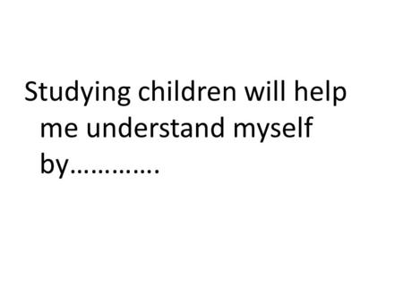 Studying children will help me understand myself by………….