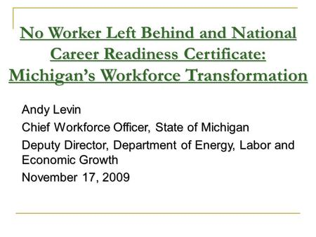 Andy Levin Chief Workforce Officer, State of Michigan Deputy Director, Department of Energy, Labor and Economic Growth November 17, 2009 No Worker Left.