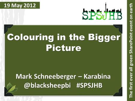 19 May 2012 Colouring in the Bigger Picture Mark Schneeberger – #SPSJHB The first ever all green SharePoint event on earth.