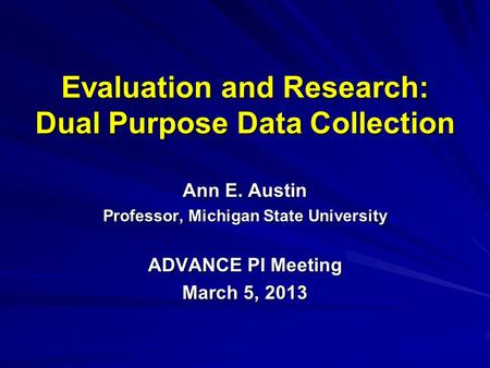 Evaluation and Research: Dual Purpose Data Collection Ann E. Austin Professor, Michigan State University ADVANCE PI Meeting March 5, 2013.