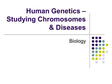 Human Genetics – Studying Chromosomes & Diseases Biology.