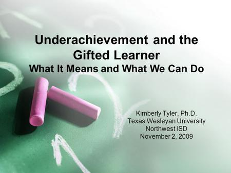 Underachievement and the Gifted Learner What It Means and What We Can Do Kimberly Tyler, Ph.D. Texas Wesleyan University Northwest ISD November 2, 2009.
