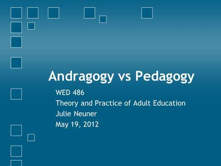 Andragogy vs Pedagogy WED 486 Theory and Practice of Adult Education Julie Neuner May 19, 2012.
