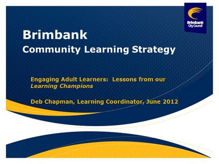 Brimbank Community Learning Strategy Engaging Adult Learners: Lessons from our Learning Champions Deb Chapman, Learning Coordinator, June 2012.