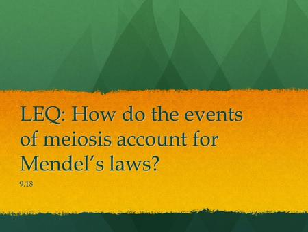 LEQ: How do the events of meiosis account for Mendel's laws? 9.18.