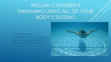WILLIAM CHASTEEN'S SWIMMING USING ALL OF YOUR BODY'S SYSTEMS This is my symbolic representation, a professional swimmer gliding underwater using all of.