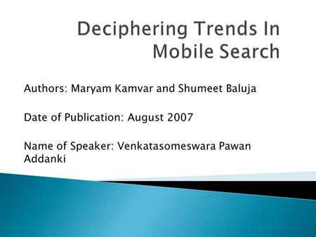 Authors: Maryam Kamvar and Shumeet Baluja Date of Publication: August 2007 Name of Speaker: Venkatasomeswara Pawan Addanki.