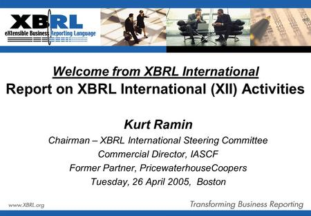 Welcome from XBRL International Report on XBRL International (XII) Activities Kurt Ramin Chairman – XBRL International Steering Committee Commercial Director,