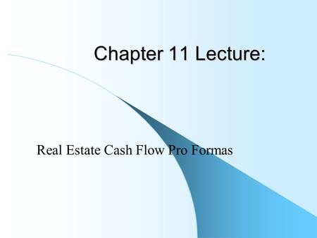 Chapter 11 Lecture: Real Estate Cash Flow Pro Formas.