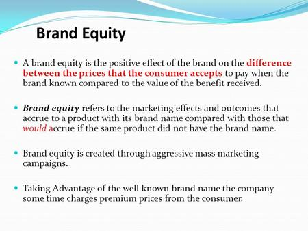 Brand Equity A brand equity is the positive effect of the brand on the difference between the prices that the consumer accepts to pay when the brand known.