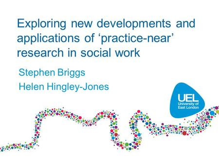 Exploring new developments and applications of 'practice-near' research in social work Stephen Briggs Helen Hingley-Jones.