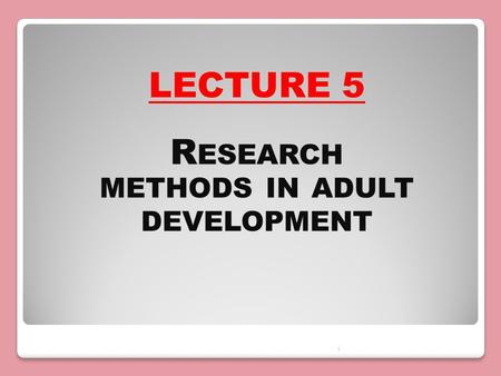 1 LECTURE 5 R ESEARCH METHODS IN ADULT DEVELOPMENT.