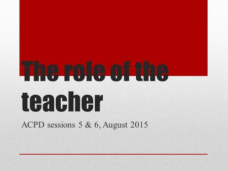 The role of the teacher ACPD sessions 5 & 6, August 2015.