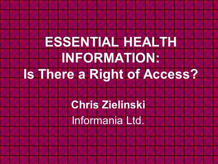 ESSENTIAL HEALTH INFORMATION: Is There a Right of Access? Chris Zielinski Informania Ltd.