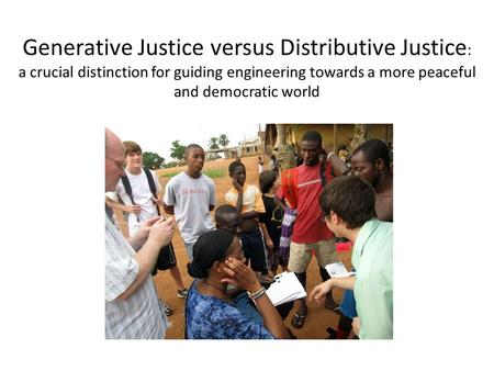 Generative Justice versus Distributive Justice : a crucial distinction for guiding engineering towards a more peaceful and democratic world.