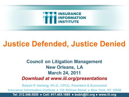 Justice Defended, Justice Denied Council on Litigation Management New Orleans, LA March 24, 2011 Download at www.iii.org/presentations Robert P. Hartwig,