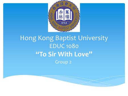 "Hong Kong Baptist University EDUC 1080 ""To Sir With Love"" Group 2."