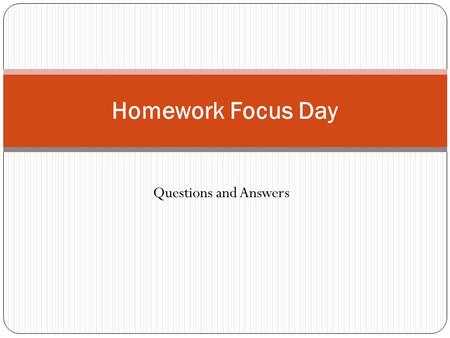 Questions and Answers Homework Focus Day. Will students be getting homework in your class? YES. How often? Perhaps 2 or 3 times a week.