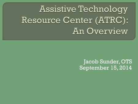 Jacob Sunder, OTS September 15, 2014.  A broad range of devices, services, strategies and practices that aid in assisting individuals with disabilities.