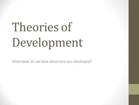 Theories of Development What ideas do we have about how you developed?