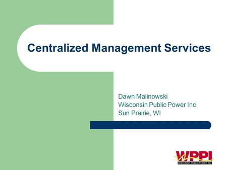 Centralized Management Services Dawn Malinowski Wisconsin Public Power Inc Sun Prairie, WI.