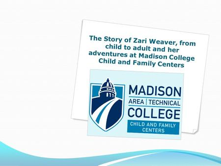 The Story of Zari Weaver, from child to adult and her adventures at Madison College Child and Family Centers.
