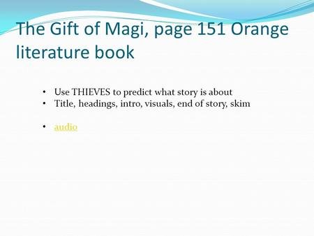 The Gift of Magi, page 151 Orange literature book Use THIEVES to predict what story is about Title, headings, intro, visuals, end of story, skim audio.