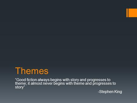 "Themes ""Good fiction always begins with story and progresses to theme; it almost never begins with theme and progresses to story"" -Stephen King."