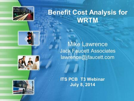 Benefit Cost Analysis for WRTM Mike Lawrence Jack Faucett Associates ITS PCB T3 Webinar July 8, 2014.