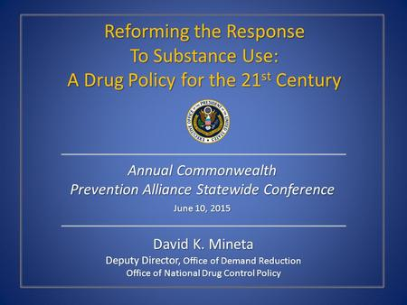 David K. Mineta Deputy Director, Office of Demand Reduction Office of National Drug Control Policy Reforming the Response To Substance Use: A Drug Policy.
