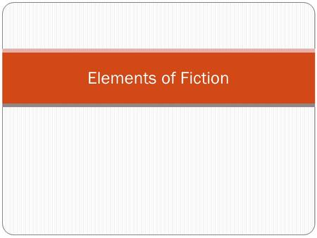 Elements of Fiction. The Elements Plot Characters Setting Theme Point of View.