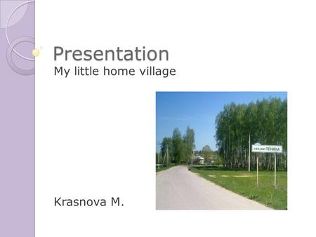 Presentation My little home village Krasnova M.. I live in Begichevo. My home village is small. You cannot find it on the map of our great motherland.