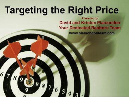 Targeting the Right Price Presented by David and Kristen Plamondon Your Dedicated Realtor ® Team www.plamondonteam.com.