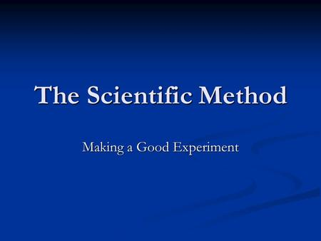 The Scientific Method Making a Good Experiment. The Scientific Method Is the driving force for all scientific progression. Is the driving force for all.