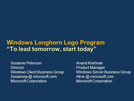 "Windows Longhorn Logo Program ""To lead tomorrow, start today"" Susanne Peterson Director Windows Client Business Group microsoft.com Microsoft."