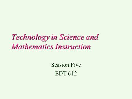 Technology in Science and Mathematics Instruction Session Five EDT 612.