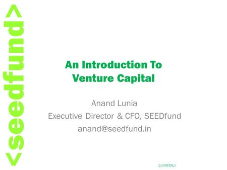 QUARTERLY REPORT, APR-JUN 2007 An Introduction To Venture Capital Anand Lunia Executive Director & CFO, SEEDfund
