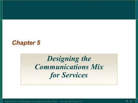 Slide ©2004 by Christopher Lovelock and Jochen Wirtz Services Marketing 5/E 5 - 1 Chapter 5 Designing the Communications Mix for Services.