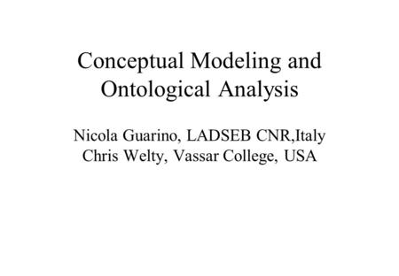 Conceptual Modeling and Ontological Analysis Nicola Guarino, LADSEB CNR,Italy Chris Welty, Vassar College, USA.