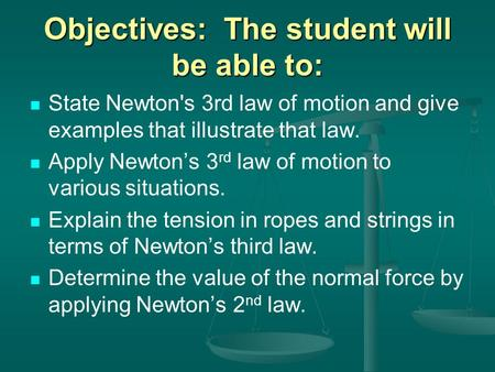 Objectives: The student will be able to: State Newton's 3rd law of motion and give examples that illustrate that law. Apply Newton's 3 rd law of motion.