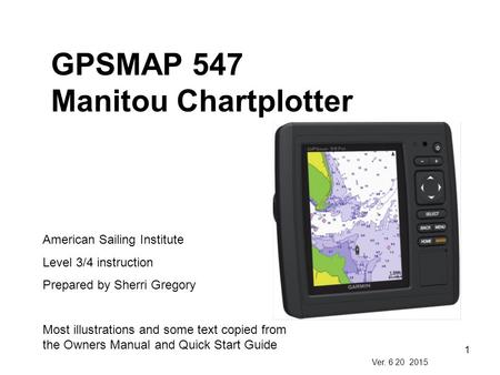 1 GPSMAP 547 Manitou Chartplotter American Sailing Institute Level 3/4 instruction Prepared by Sherri Gregory Most illustrations and some text copied from.