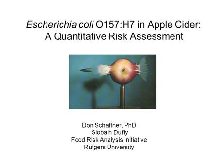 Escherichia coli O157:H7 in Apple Cider: A Quantitative Risk Assessment Don Schaffner, PhD Siobain Duffy Food Risk Analysis Initiative Rutgers University.