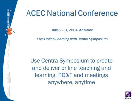 ACEC National Conference July 5 – 8, 2004, Adelaide Live Online Learning with Centra Symposium Use Centra Symposium to create and deliver online teaching.