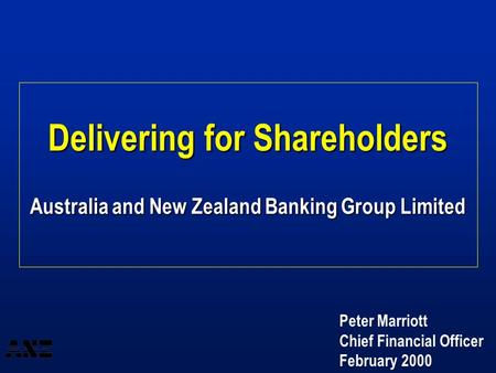 Delivering for Shareholders Australia and New Zealand Banking Group Limited Peter Marriott Chief Financial Officer February 2000.