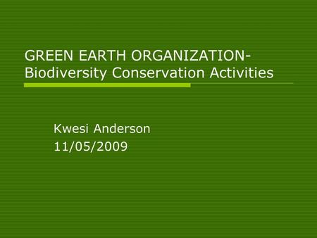 GREEN EARTH ORGANIZATION- Biodiversity Conservation Activities Kwesi Anderson 11/05/2009.