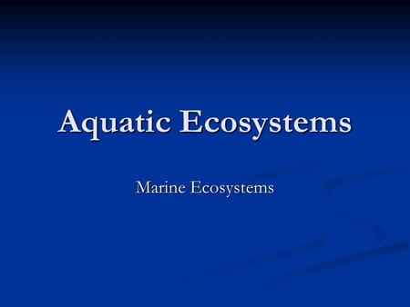 Aquatic Ecosystems Marine Ecosystems. Objectives Be able to explain why an estuary is a very productive ecosystem Be able to explain why an estuary is.