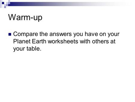 Warm-up Compare the answers you have on your Planet Earth worksheets with others at your table.