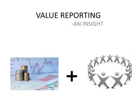 VALUE REPORTING -AN INSIGHT. WHAT IS VALUE REPORTING The Value-Reporting model is about broadening corporate reporting to have companies identify and.
