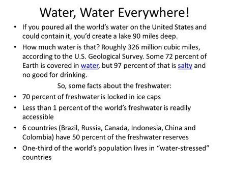 Water, Water Everywhere! If you poured all the world's water on the United States and could contain it, you'd create a lake 90 miles deep. How much water.