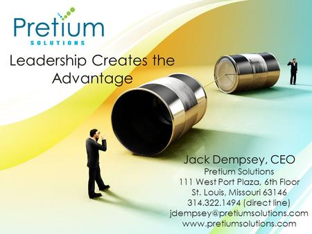 Leadership Creates the Advantage Jack Dempsey, CEO Pretium Solutions 111 West Port Plaza, 6th Floor St. Louis, Missouri 63146 314.322.1494 (direct line)
